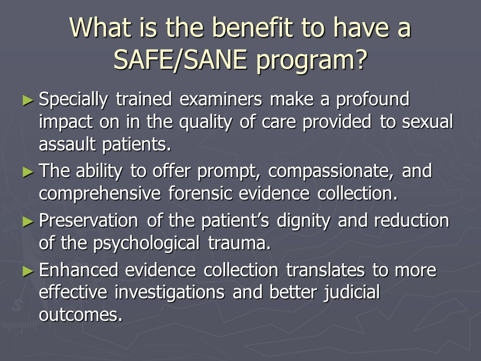 What is the benefit to have a SAFE/SANE program? ► Specially trained examiners make a profound impact on in the quality of care provided to sexual ass