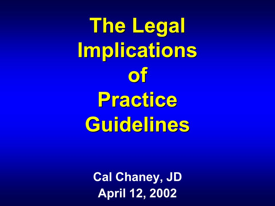 The Legal Implications of Practice Guidelines Cal Chaney, JD April 12, 2002