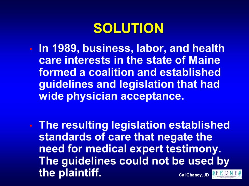 Cal Chaney, JD SOLUTION In 1989, business, labor, and health care interests in the state of Maine formed a coalition and established guidelines and legislation that had wide physician acceptance.