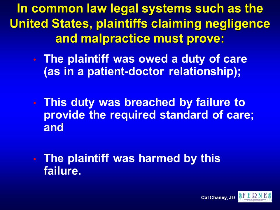 In common law legal systems such as the United States, plaintiffs claiming negligence and malpractice must prove: The plaintiff was owed a duty of care (as in a patient-doctor relationship); This duty was breached by failure to provide the required standard of care; and The plaintiff was harmed by this failure.