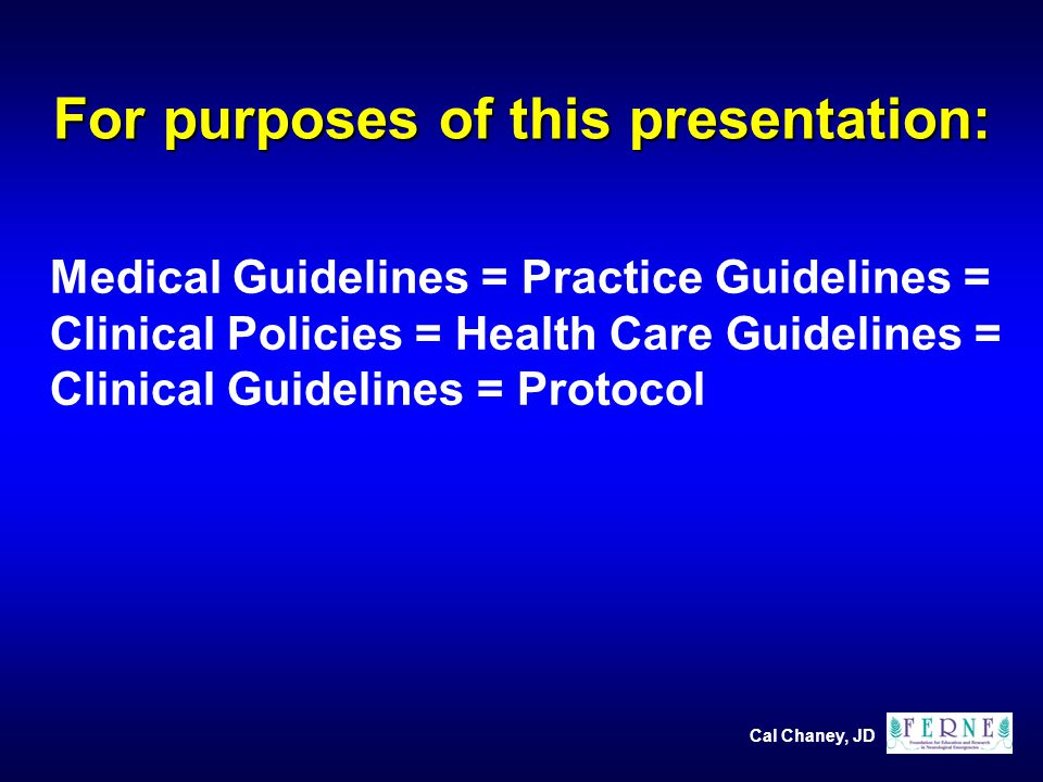 Cal Chaney, JD For purposes of this presentation: Medical Guidelines = Practice Guidelines = Clinical Policies = Health Care Guidelines = Clinical Guidelines = Protocol