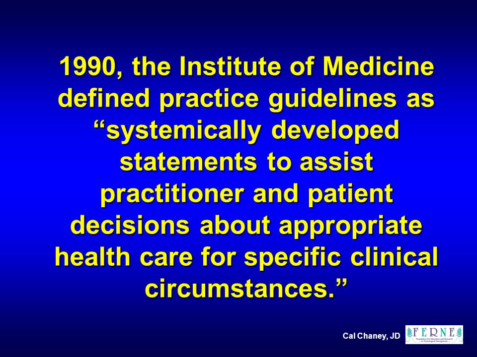 Cal Chaney, JD 1990, the Institute of Medicine defined practice guidelines as systemically developed statements to assist practitioner and patient decisions about appropriate health care for specific clinical circumstances.