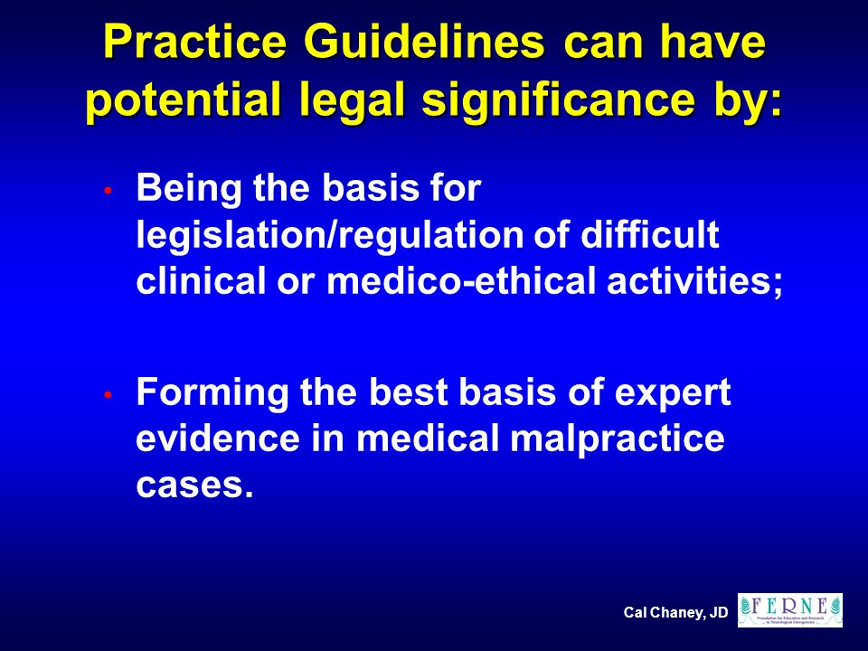 Cal Chaney, JD Practice Guidelines can have potential legal significance by: Being the basis for legislation/regulation of difficult clinical or medico-ethical activities; Forming the best basis of expert evidence in medical malpractice cases.