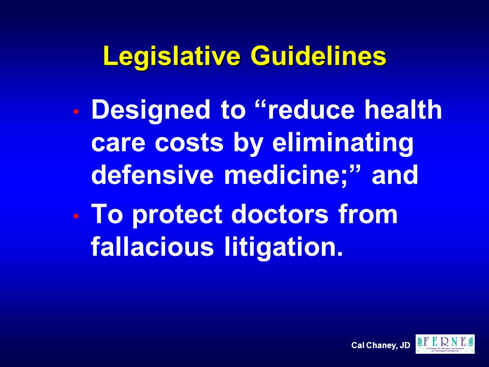 Cal Chaney, JD Legislative Guidelines Designed to reduce health care costs by eliminating defensive medicine; and To protect doctors from fallacious litigation.