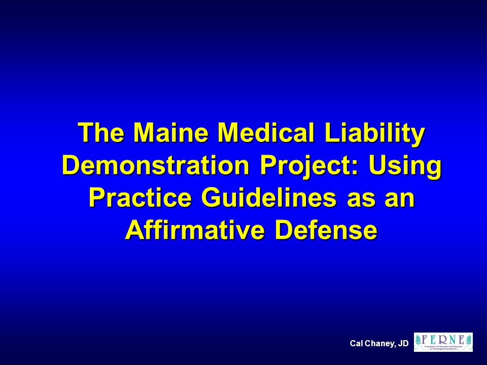 Cal Chaney, JD The Maine Medical Liability Demonstration Project: Using Practice Guidelines as an Affirmative Defense