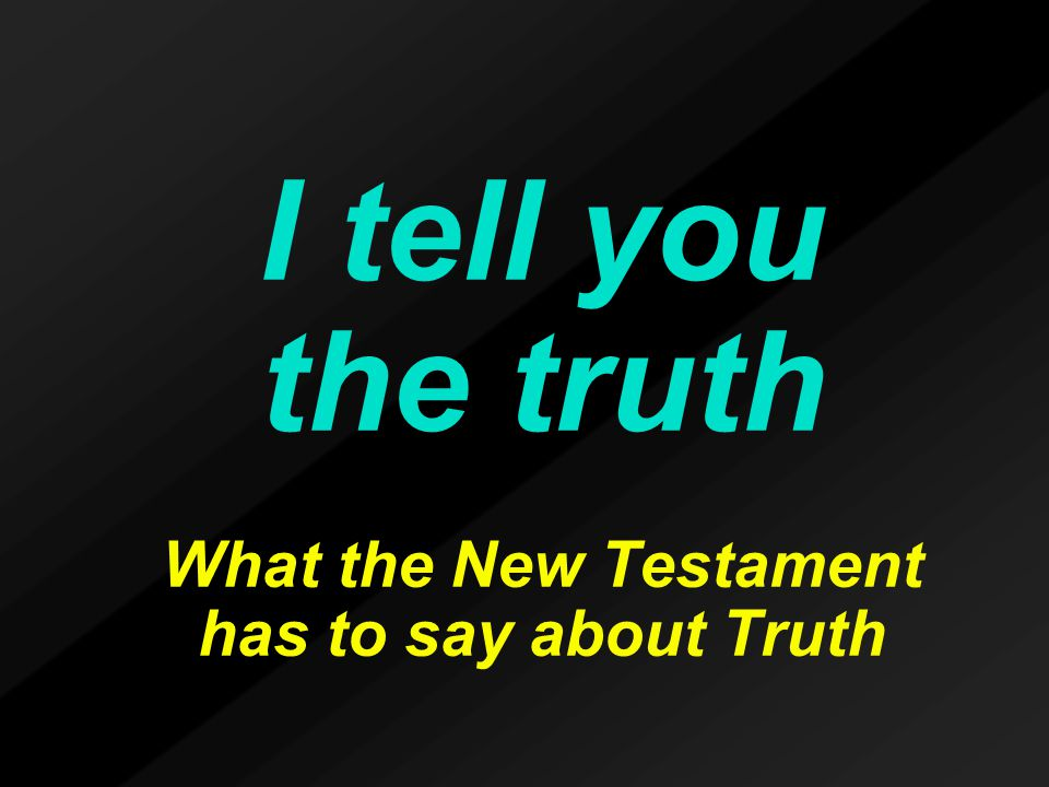 I tell you the truth What the New Testament has to say about Truth