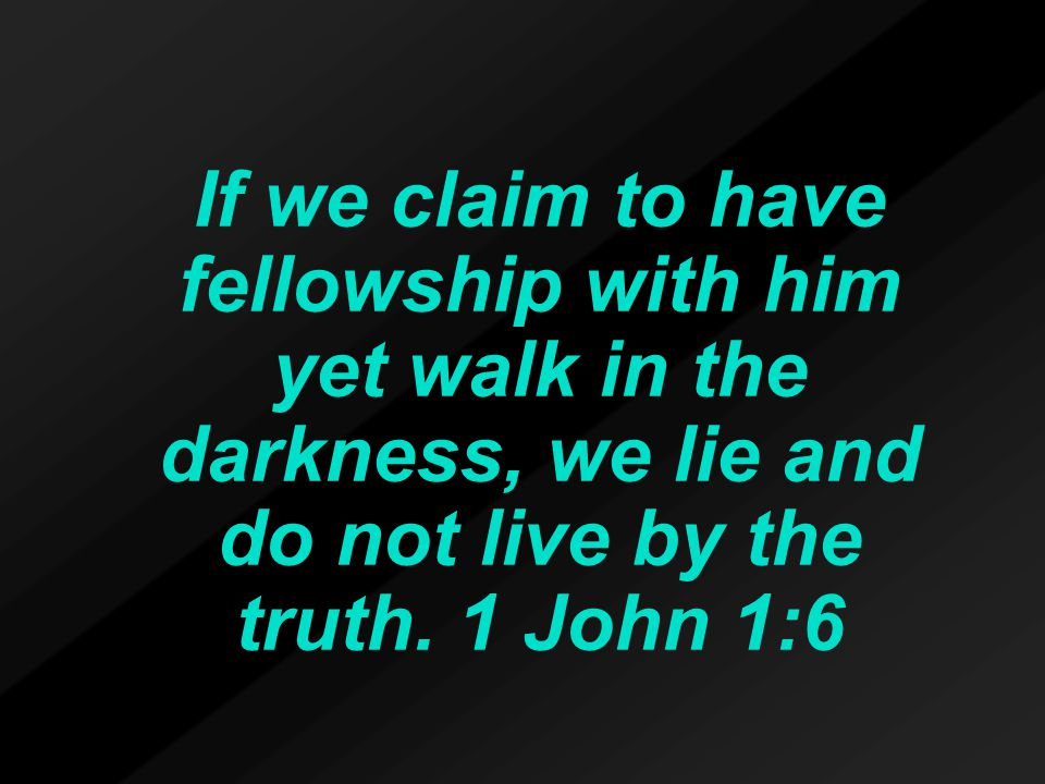 If we claim to have fellowship with him yet walk in the darkness, we lie and do not live by the truth.