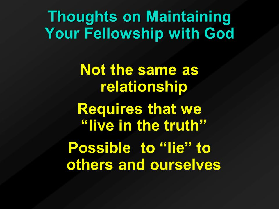 Thoughts on Maintaining Your Fellowship with God Not the same as relationship Requires that we live in the truth Possible to lie to others and ourselves