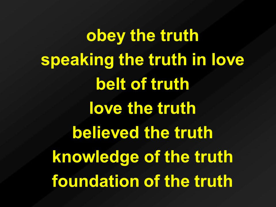 obey the truth speaking the truth in love belt of truth love the truth believed the truth knowledge of the truth foundation of the truth