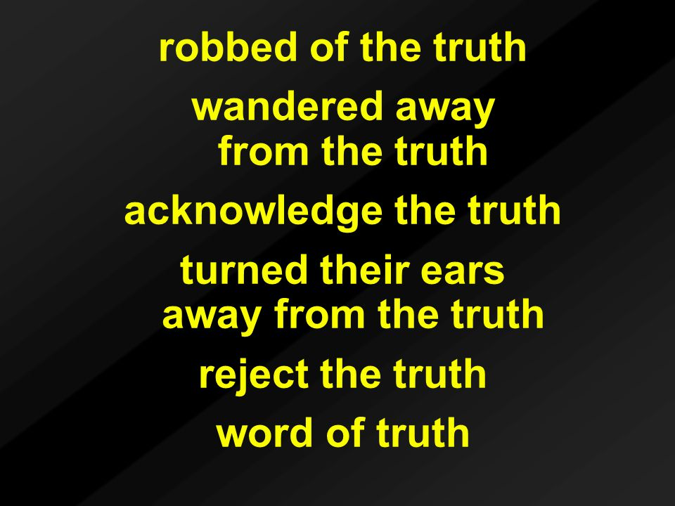 robbed of the truth wandered away from the truth acknowledge the truth turned their ears away from the truth reject the truth word of truth