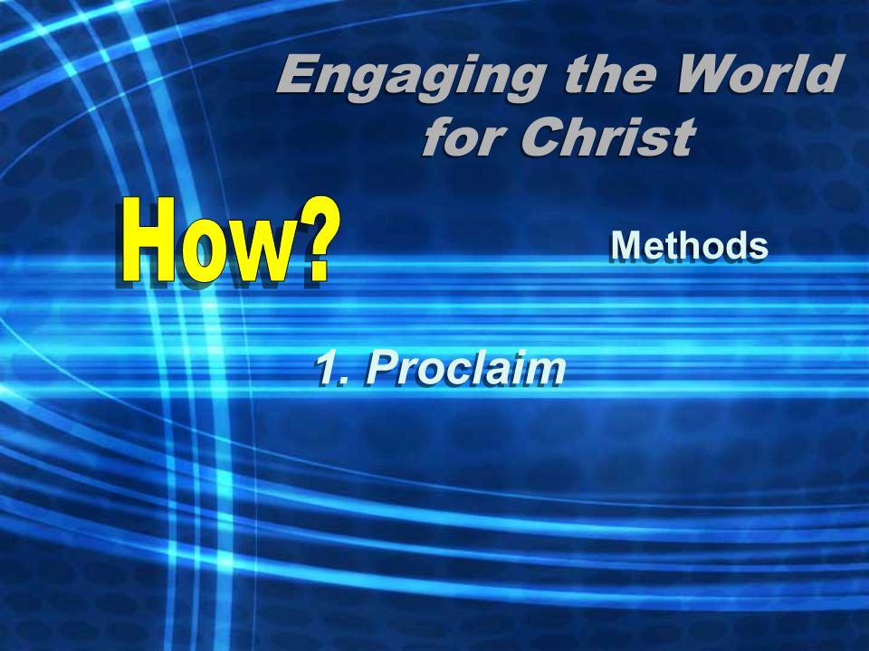 Engaging the World for Christ Methods 1. Proclaim