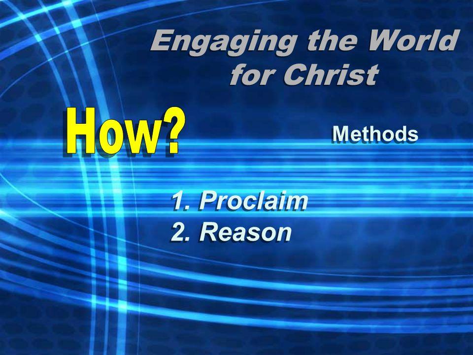 Engaging the World for Christ Methods 1. Proclaim 2. Reason 1. Proclaim 2. Reason