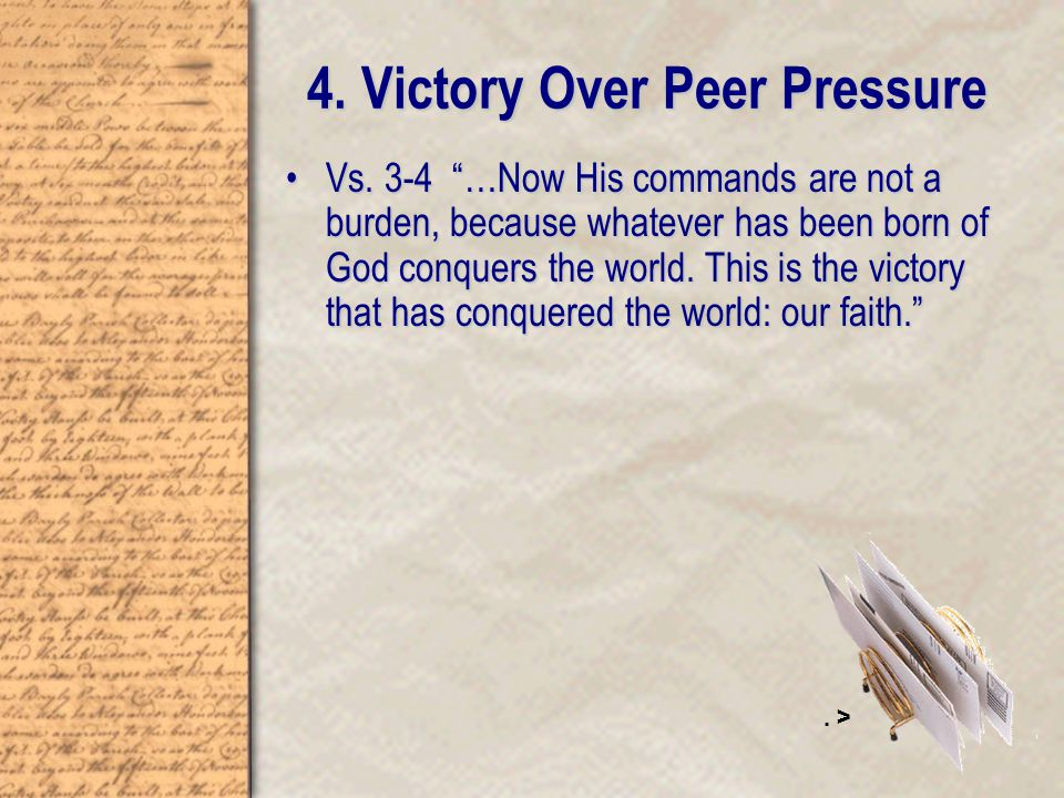 "Vs. 3-4 ""…Now His commands are not a burden, because whatever has been born of God conquers the world. This is the victory that has conquered the worl"