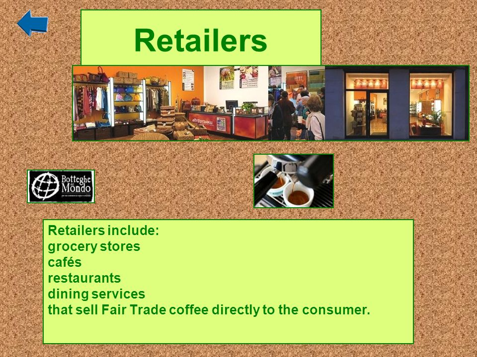 Retailers Retailers include: grocery stores cafés restaurants dining services that sell Fair Trade coffee directly to the consumer.
