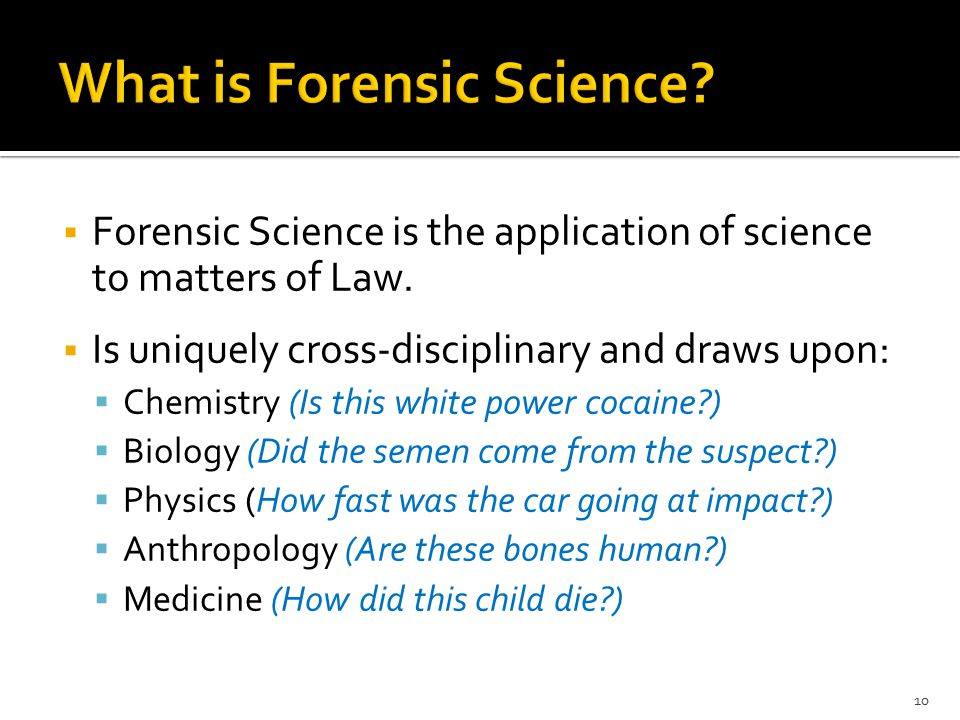  Forensic Science is the application of science to matters of Law.