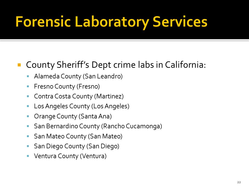  County Sheriff's Dept crime labs in California:  Alameda County (San Leandro)  Fresno County (Fresno)  Contra Costa County (Martinez)  Los Angeles County (Los Angeles)  Orange County (Santa Ana)  San Bernardino County (Rancho Cucamonga)  San Mateo County (San Mateo)  San Diego County (San Diego)  Ventura County (Ventura) 22
