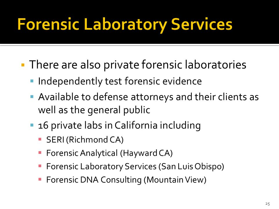 There are also private forensic laboratories  Independently test forensic evidence  Available to defense attorneys and their clients as well as the general public  16 private labs in California including  SERI (Richmond CA)  Forensic Analytical (Hayward CA)  Forensic Laboratory Services (San Luis Obispo)  Forensic DNA Consulting (Mountain View) 25