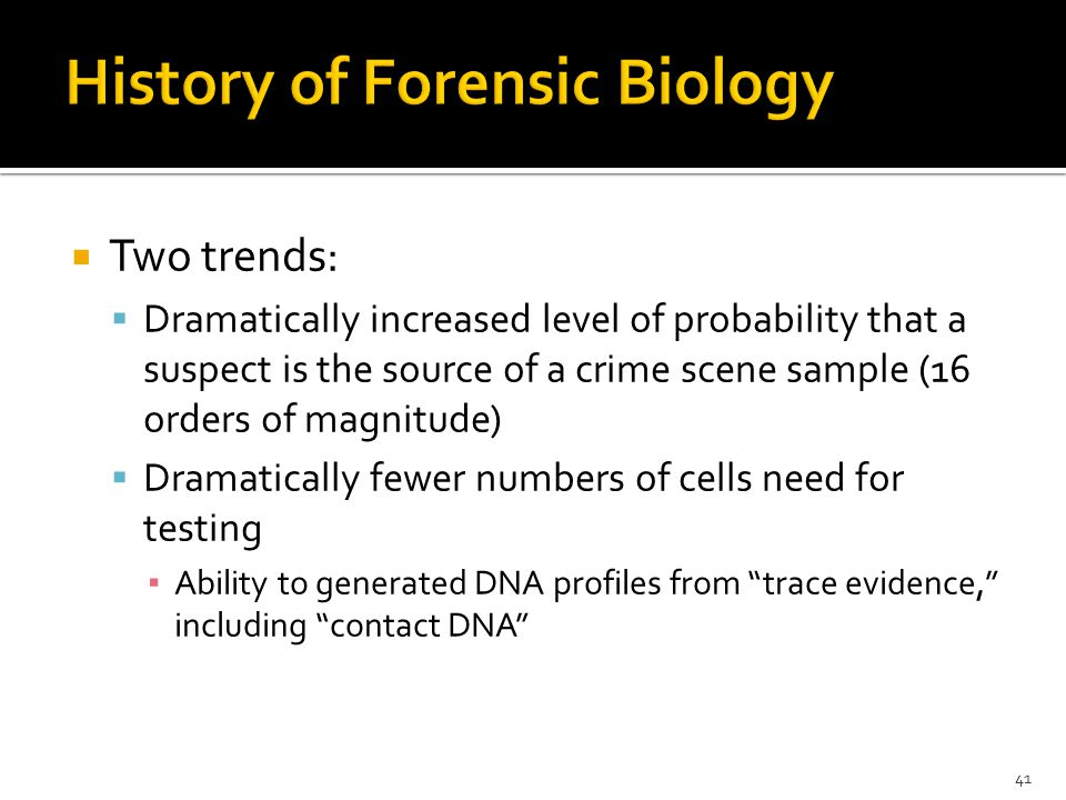  Two trends:  Dramatically increased level of probability that a suspect is the source of a crime scene sample (16 orders of magnitude)  Dramatically fewer numbers of cells need for testing ▪ Ability to generated DNA profiles from trace evidence, including contact DNA 41