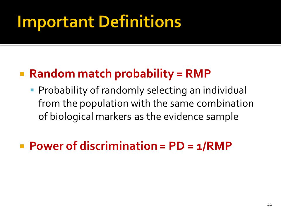  Random match probability = RMP  Probability of randomly selecting an individual from the population with the same combination of biological markers as the evidence sample  Power of discrimination = PD = 1/RMP 42