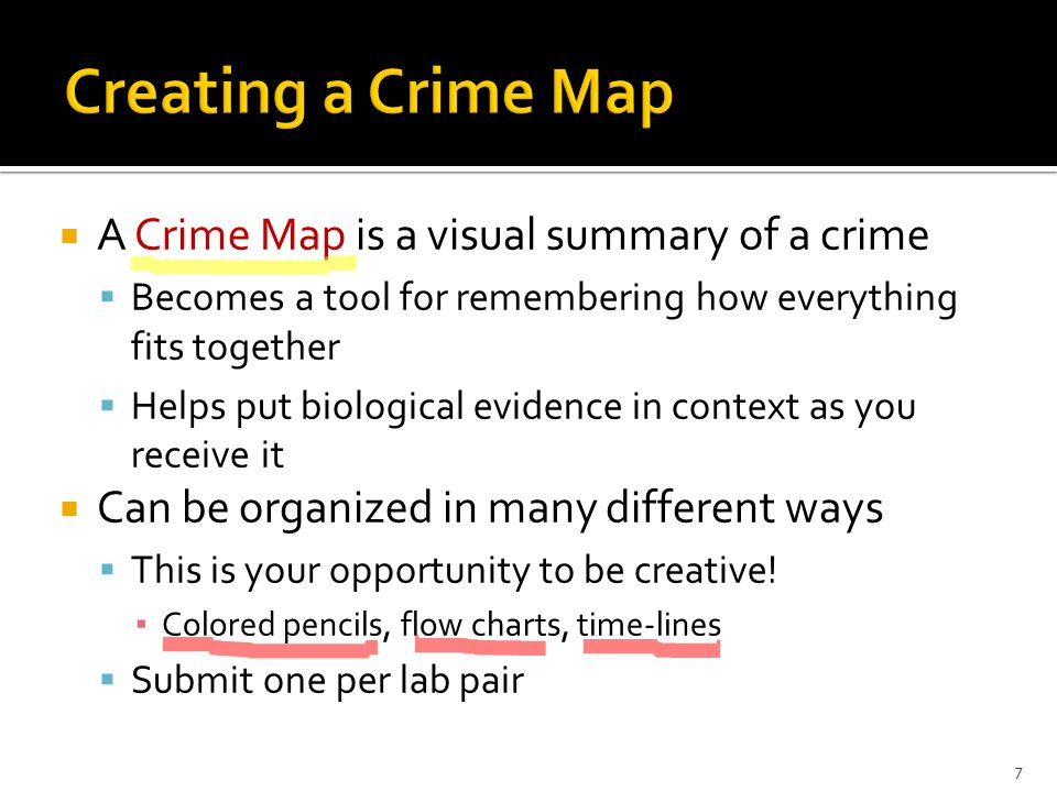  A Crime Map is a visual summary of a crime  Becomes a tool for remembering how everything fits together  Helps put biological evidence in context as you receive it  Can be organized in many different ways  This is your opportunity to be creative.