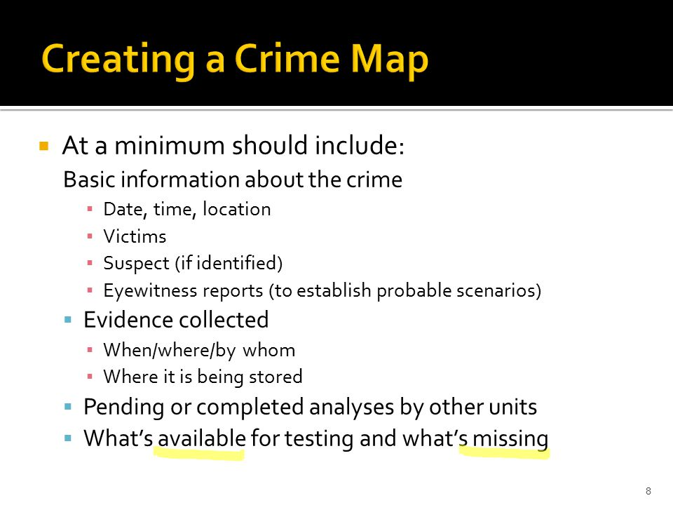  At a minimum should include: Basic information about the crime ▪ Date, time, location ▪ Victims ▪ Suspect (if identified) ▪ Eyewitness reports (to establish probable scenarios)  Evidence collected ▪ When/where/by whom ▪ Where it is being stored  Pending or completed analyses by other units  What's available for testing and what's missing 8