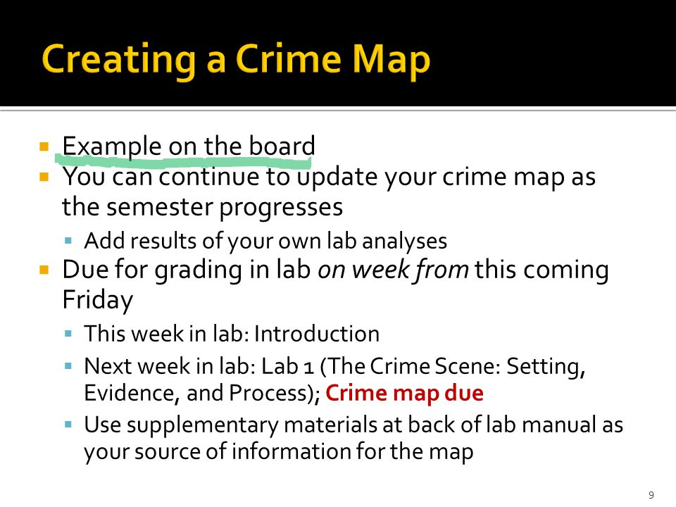  Example on the board  You can continue to update your crime map as the semester progresses  Add results of your own lab analyses  Due for grading in lab on week from this coming Friday  This week in lab: Introduction  Next week in lab: Lab 1 (The Crime Scene: Setting, Evidence, and Process); Crime map due  Use supplementary materials at back of lab manual as your source of information for the map 9