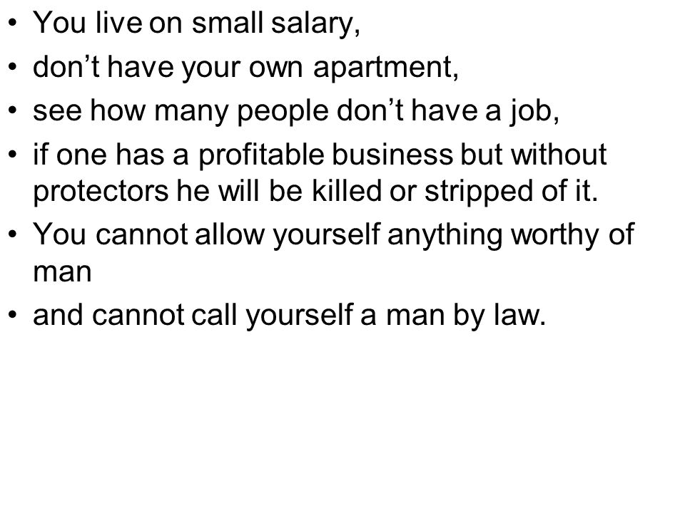 You live on small salary, don't have your own apartment, see how many people don't have a job, if one has a profitable business but without protectors he will be killed or stripped of it.