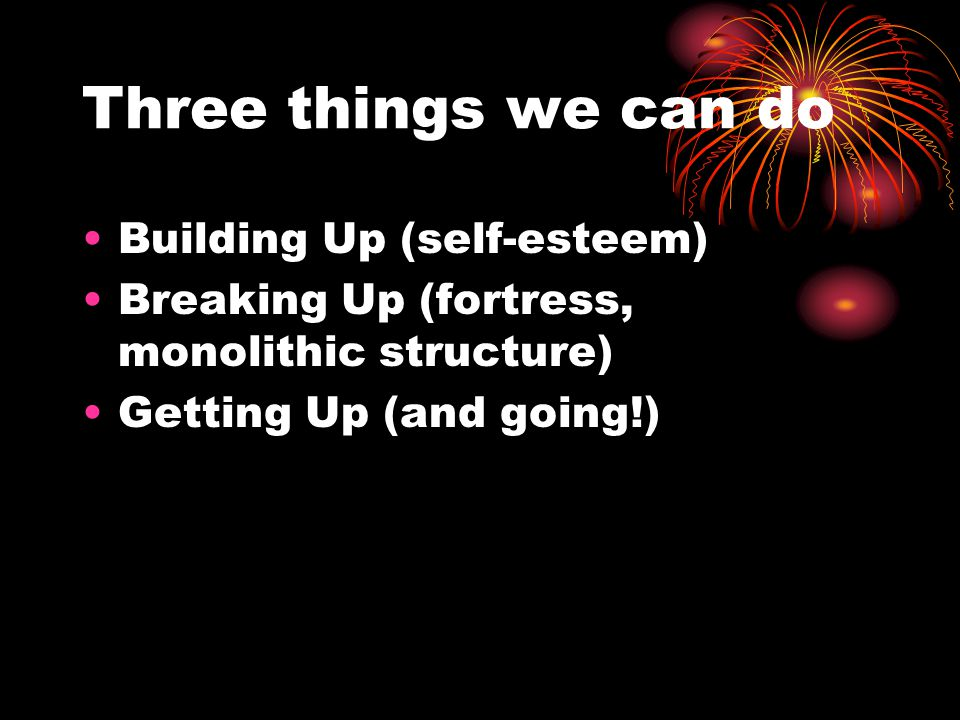 Three things we can do Building Up (self-esteem) Breaking Up (fortress, monolithic structure) Getting Up (and going!)