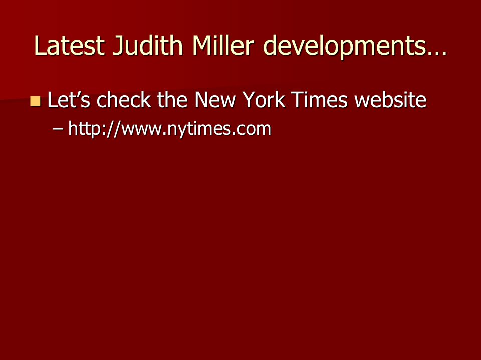 Latest Judith Miller developments… Let's check the New York Times website Let's check the New York Times website –http://www.nytimes.com