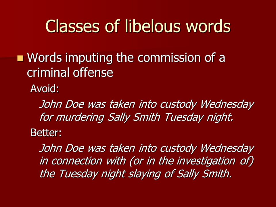 Classes of libelous words Words imputing the commission of a criminal offense Words imputing the commission of a criminal offenseAvoid: John Doe was taken into custody Wednesday for murdering Sally Smith Tuesday night.