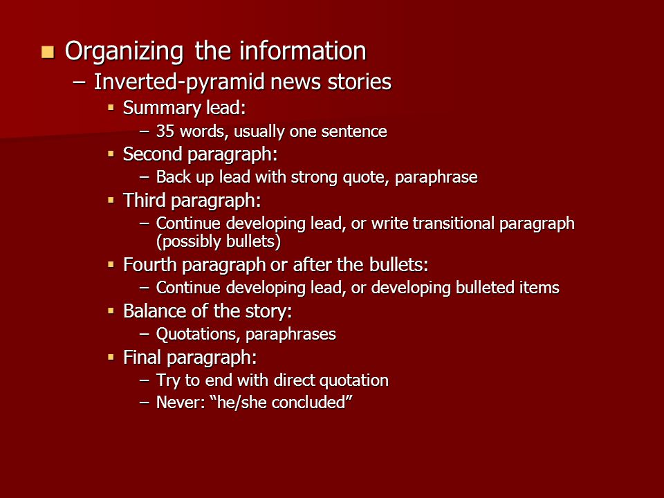 Organizing the information Organizing the information –Inverted-pyramid news stories  Summary lead: –35 words, usually one sentence  Second paragraph: –Back up lead with strong quote, paraphrase  Third paragraph: –Continue developing lead, or write transitional paragraph (possibly bullets)  Fourth paragraph or after the bullets: –Continue developing lead, or developing bulleted items  Balance of the story: –Quotations, paraphrases  Final paragraph: –Try to end with direct quotation –Never: he/she concluded