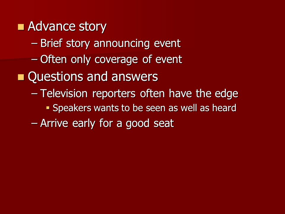 Advance story Advance story –Brief story announcing event –Often only coverage of event Questions and answers Questions and answers –Television reporters often have the edge  Speakers wants to be seen as well as heard –Arrive early for a good seat