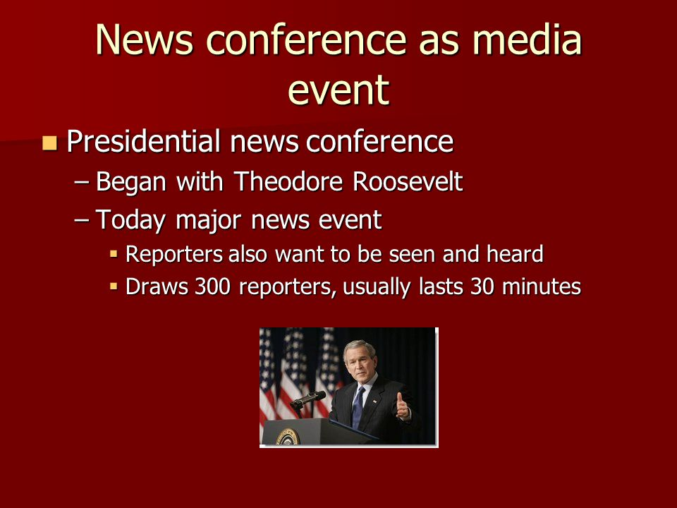 News conference as media event Presidential news conference Presidential news conference –Began with Theodore Roosevelt –Today major news event  Reporters also want to be seen and heard  Draws 300 reporters, usually lasts 30 minutes