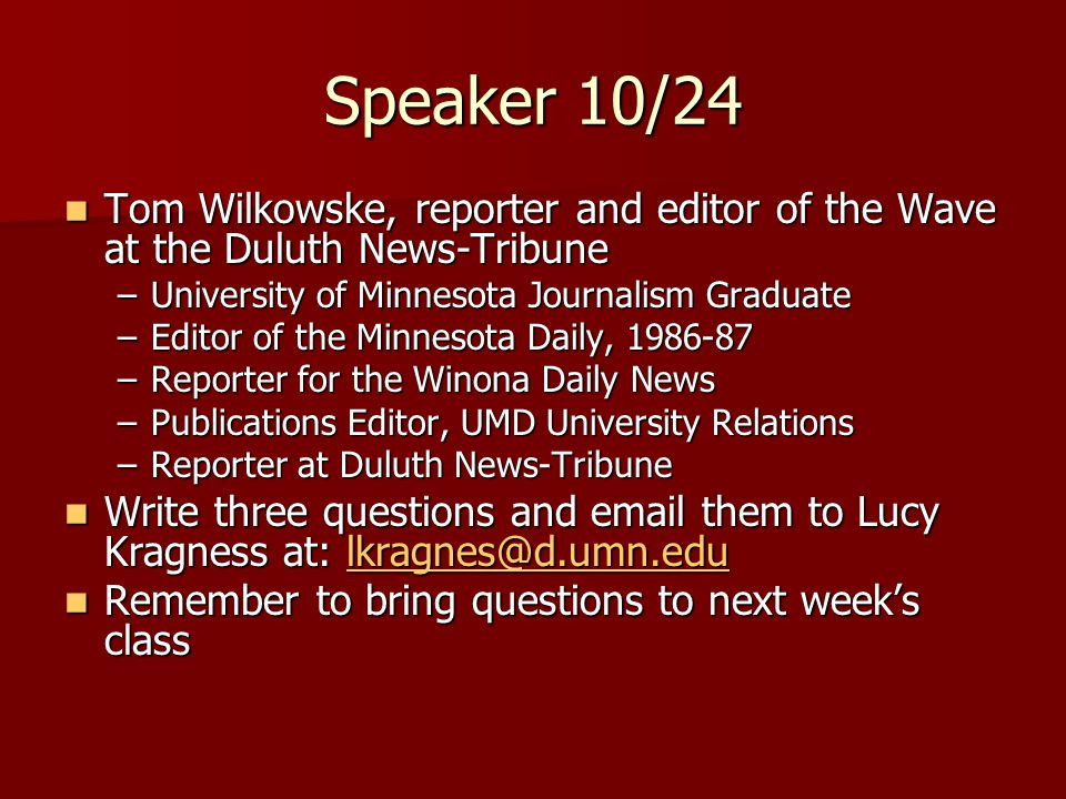 Speaker 10/24 Tom Wilkowske, reporter and editor of the Wave at the Duluth News-Tribune Tom Wilkowske, reporter and editor of the Wave at the Duluth News-Tribune –University of Minnesota Journalism Graduate –Editor of the Minnesota Daily, 1986-87 –Reporter for the Winona Daily News –Publications Editor, UMD University Relations –Reporter at Duluth News-Tribune Write three questions and email them to Lucy Kragness at: lkragnes@d.umn.edu Write three questions and email them to Lucy Kragness at: lkragnes@d.umn.edulkragnes@d.umn.edu Remember to bring questions to next week's class Remember to bring questions to next week's class