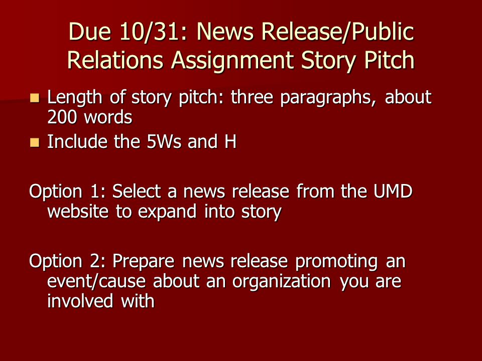 Due 10/31: News Release/Public Relations Assignment Story Pitch Length of story pitch: three paragraphs, about 200 words Length of story pitch: three paragraphs, about 200 words Include the 5Ws and H Include the 5Ws and H Option 1: Select a news release from the UMD website to expand into story Option 2: Prepare news release promoting an event/cause about an organization you are involved with