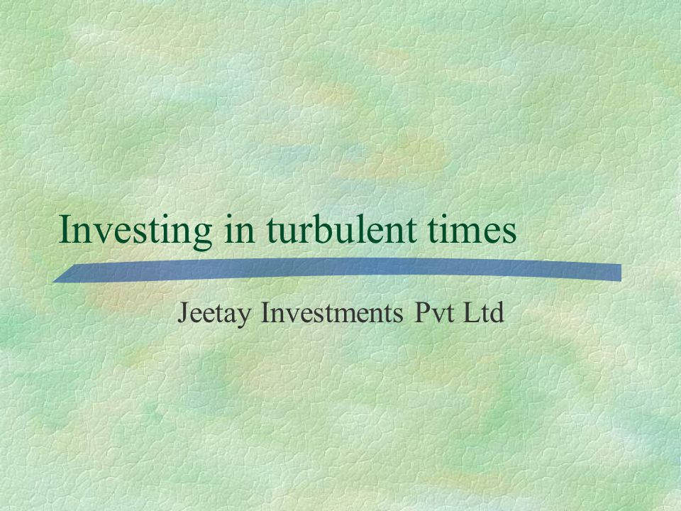 Investing in turbulent times Jeetay Investments Pvt Ltd