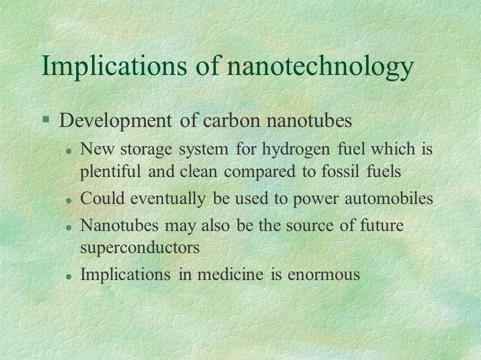 Implications of nanotechnology §Development of carbon nanotubes l New storage system for hydrogen fuel which is plentiful and clean compared to fossil