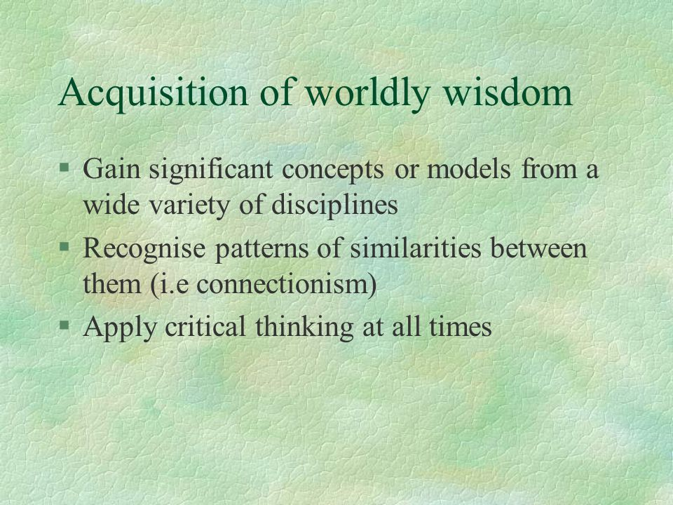 Acquisition of worldly wisdom §Gain significant concepts or models from a wide variety of disciplines §Recognise patterns of similarities between them