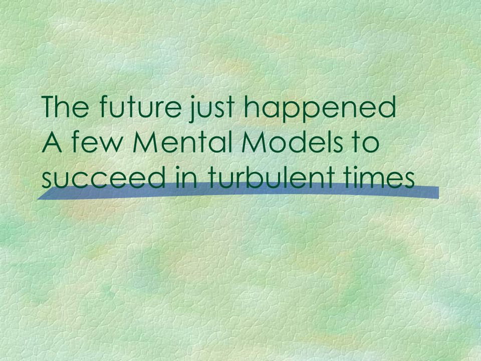 The future just happened A few Mental Models to succeed in turbulent times