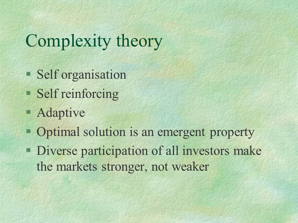 Complexity theory §Self organisation §Self reinforcing §Adaptive §Optimal solution is an emergent property §Diverse participation of all investors mak
