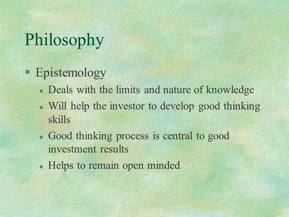 Philosophy §Epistemology l Deals with the limits and nature of knowledge l Will help the investor to develop good thinking skills l Good thinking proc