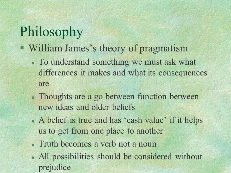 Philosophy §William James's theory of pragmatism l To understand something we must ask what differences it makes and what its consequences are l Thoug