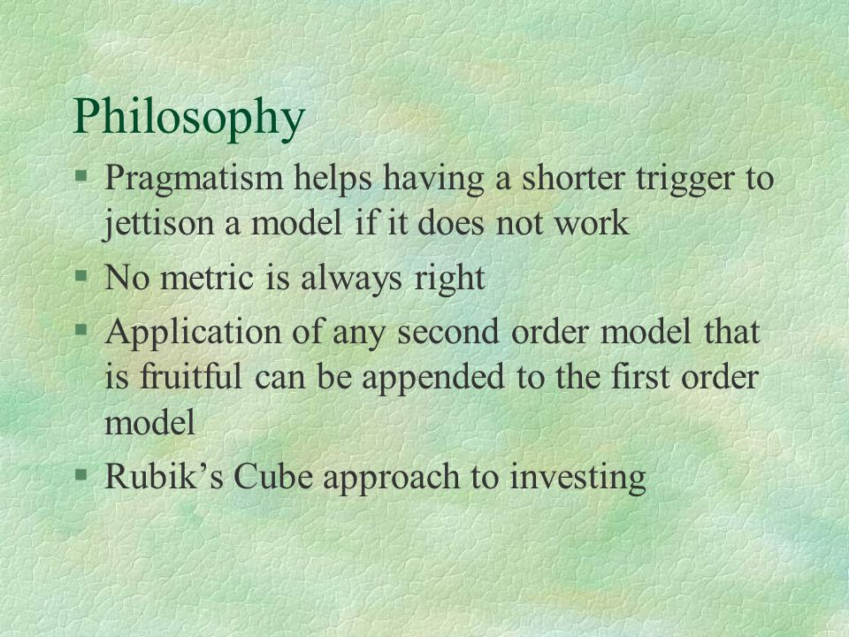 Philosophy §Pragmatism helps having a shorter trigger to jettison a model if it does not work §No metric is always right §Application of any second or