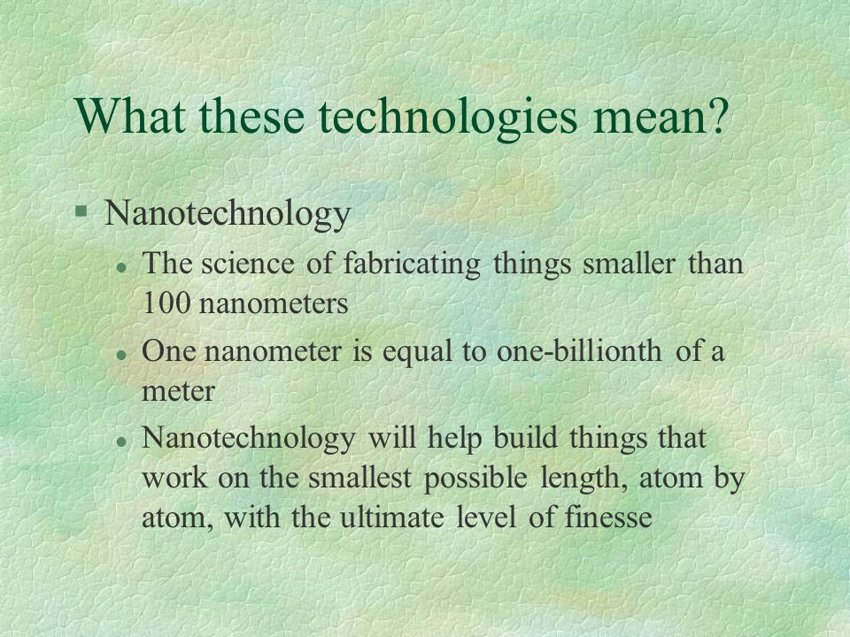 What these technologies mean? §Nanotechnology l The science of fabricating things smaller than 100 nanometers l One nanometer is equal to one-billiont