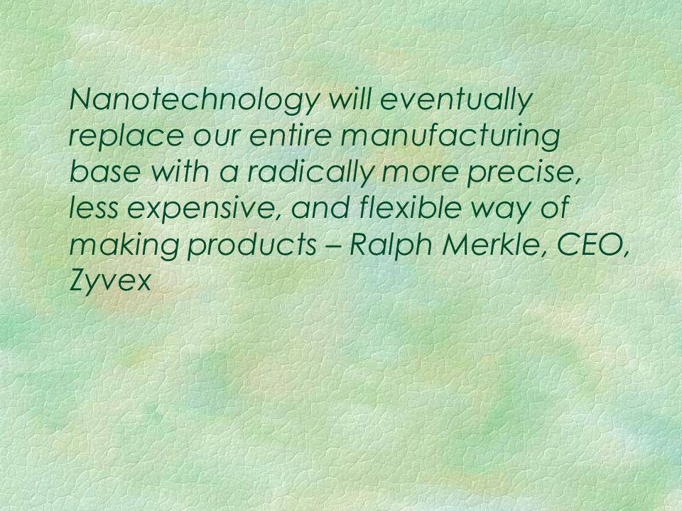 Nanotechnology will eventually replace our entire manufacturing base with a radically more precise, less expensive, and flexible way of making product