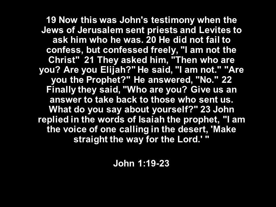 19 Now this was John's testimony when the Jews of Jerusalem sent priests and Levites to ask him who he was. 20 He did not fail to confess, but confess