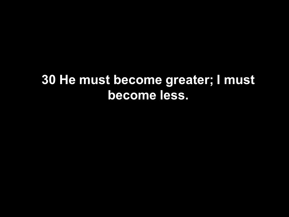30 He must become greater; I must become less.
