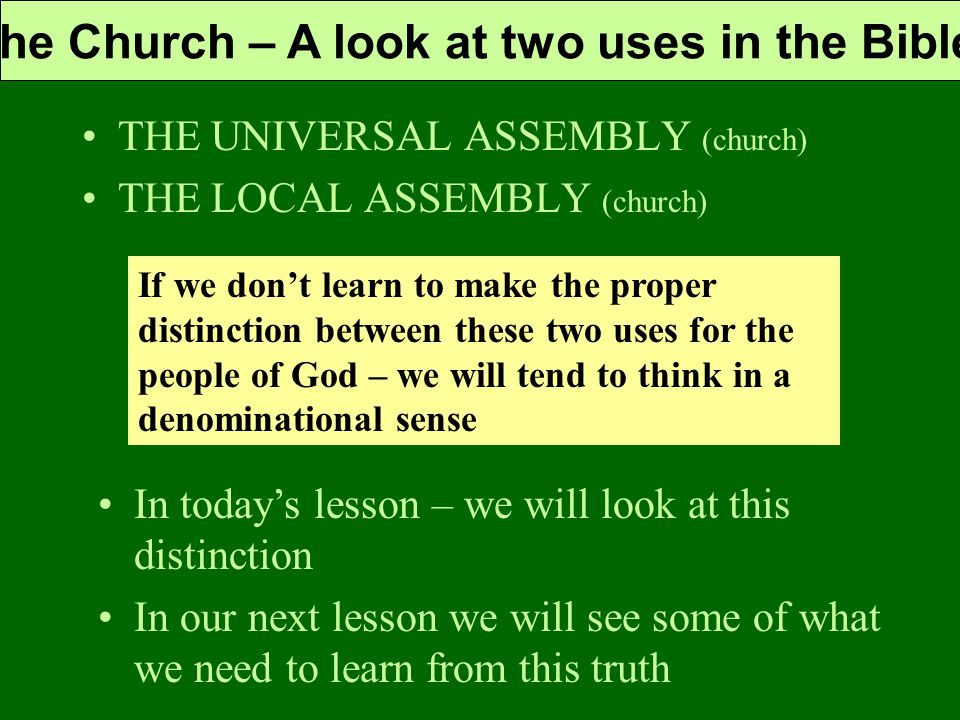 The Church – A look at two uses in the Bible THE UNIVERSAL ASSEMBLY (church) THE LOCAL ASSEMBLY (church) If we don't learn to make the proper distinction between these two uses for the people of God – we will tend to think in a denominational sense In today's lesson – we will look at this distinction In our next lesson we will see some of what we need to learn from this truth