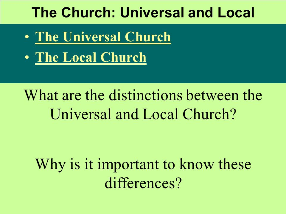 The Church: Universal and Local The Universal Church The Local Church What are the distinctions between the Universal and Local Church.