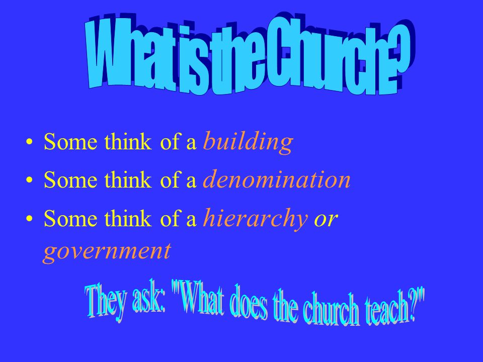 Some think of a building Some think of a denomination Some think of a hierarchy or government